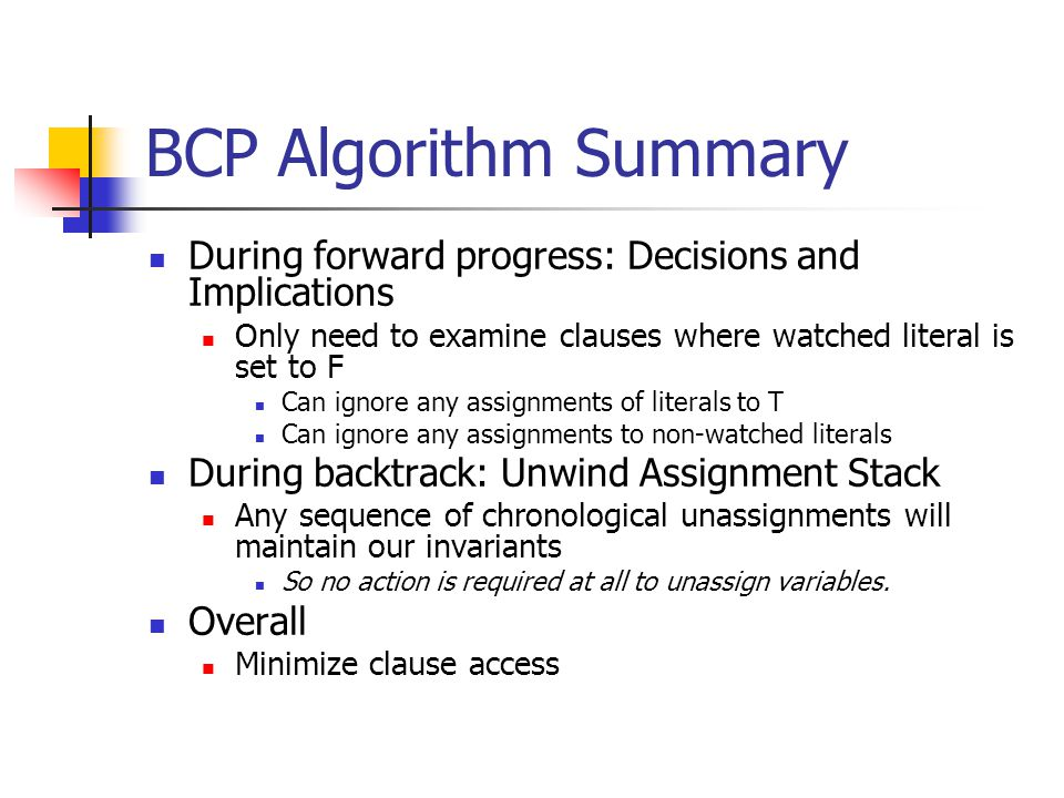 BCP Algorithm Summary During forward progress: Decisions and Implications Only need to examine clauses where watched literal is set to F Can ignore any assignments of literals to T Can ignore any assignments to non-watched literals During backtrack: Unwind Assignment Stack Any sequence of chronological unassignments will maintain our invariants So no action is required at all to unassign variables.