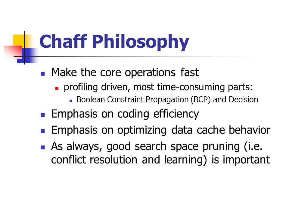 Chaff Philosophy Make the core operations fast profiling driven, most time-consuming parts: Boolean Constraint Propagation (BCP) and Decision Emphasis on coding efficiency Emphasis on optimizing data cache behavior As always, good search space pruning (i.e.