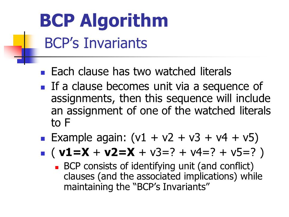 BCP Algorithm BCP's Invariants Each clause has two watched literals If a clause becomes unit via a sequence of assignments, then this sequence will include an assignment of one of the watched literals to F Example again: (v1 + v2 + v3 + v4 + v5) ( v1=X + v2=X + v3=.
