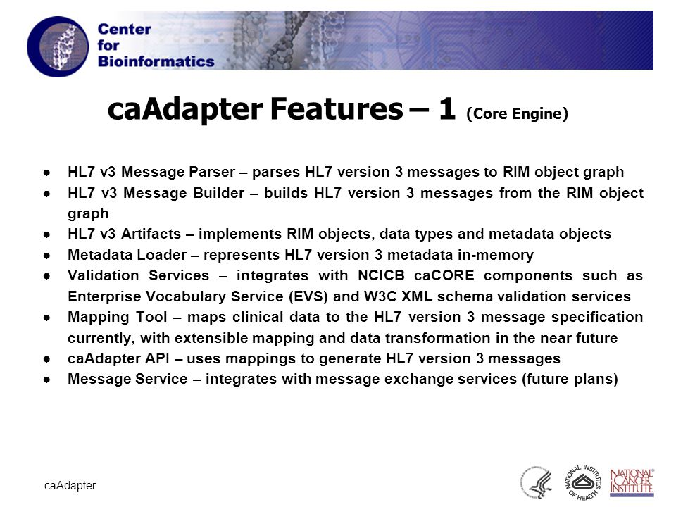 12 caAdapter caAdapter Features – 1 (Core Engine) ●HL7 v3 Message Parser – parses HL7 version 3 messages to RIM object graph ●HL7 v3 Message Builder – builds HL7 version 3 messages from the RIM object graph ●HL7 v3 Artifacts – implements RIM objects, data types and metadata objects ●Metadata Loader – represents HL7 version 3 metadata in-memory ●Validation Services – integrates with NCICB caCORE components such as Enterprise Vocabulary Service (EVS) and W3C XML schema validation services ●Mapping Tool – maps clinical data to the HL7 version 3 message specification currently, with extensible mapping and data transformation in the near future ●caAdapter API – uses mappings to generate HL7 version 3 messages ●Message Service – integrates with message exchange services (future plans)