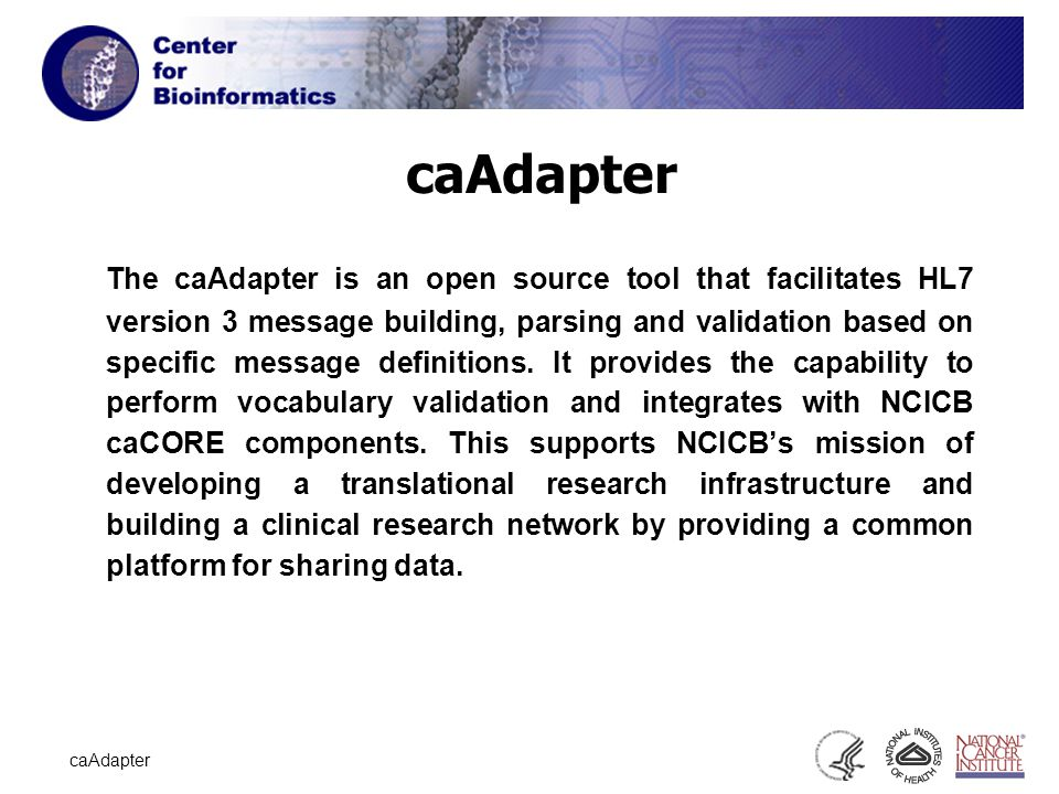 2 caAdapter The caAdapter is an open source tool that facilitates HL7 version 3 message building, parsing and validation based on specific message definitions.