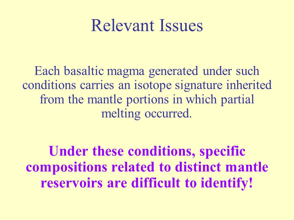 Relevant Issues Each basaltic magma generated under such conditions carries an isotope signature inherited from the mantle portions in which partial m
