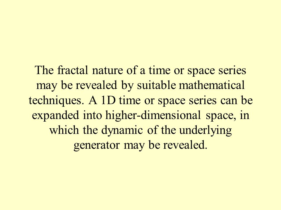 The fractal nature of a time or space series may be revealed by suitable mathematical techniques. A 1D time or space series can be expanded into highe