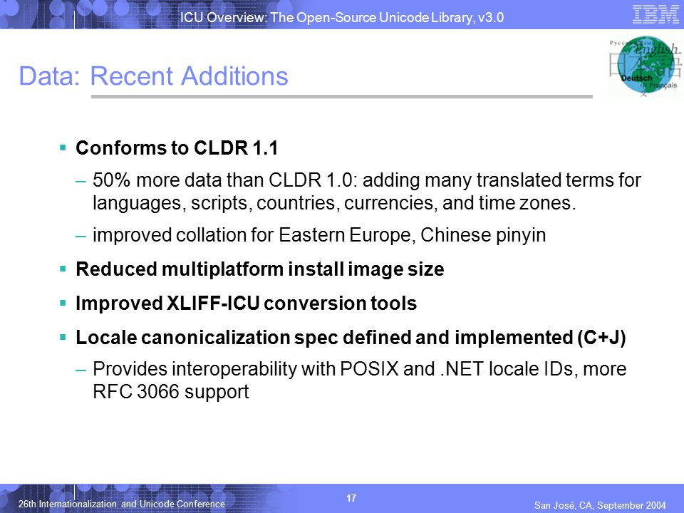 ICU Overview: The Open-Source Unicode Library, v3.0 17 26th Internationalization and Unicode Conference San José, CA, September 2004 Data: Recent Addi