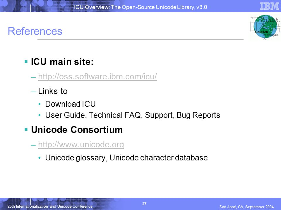 ICU Overview: The Open-Source Unicode Library, v3.0 27 26th Internationalization and Unicode Conference San José, CA, September 2004 References  ICU