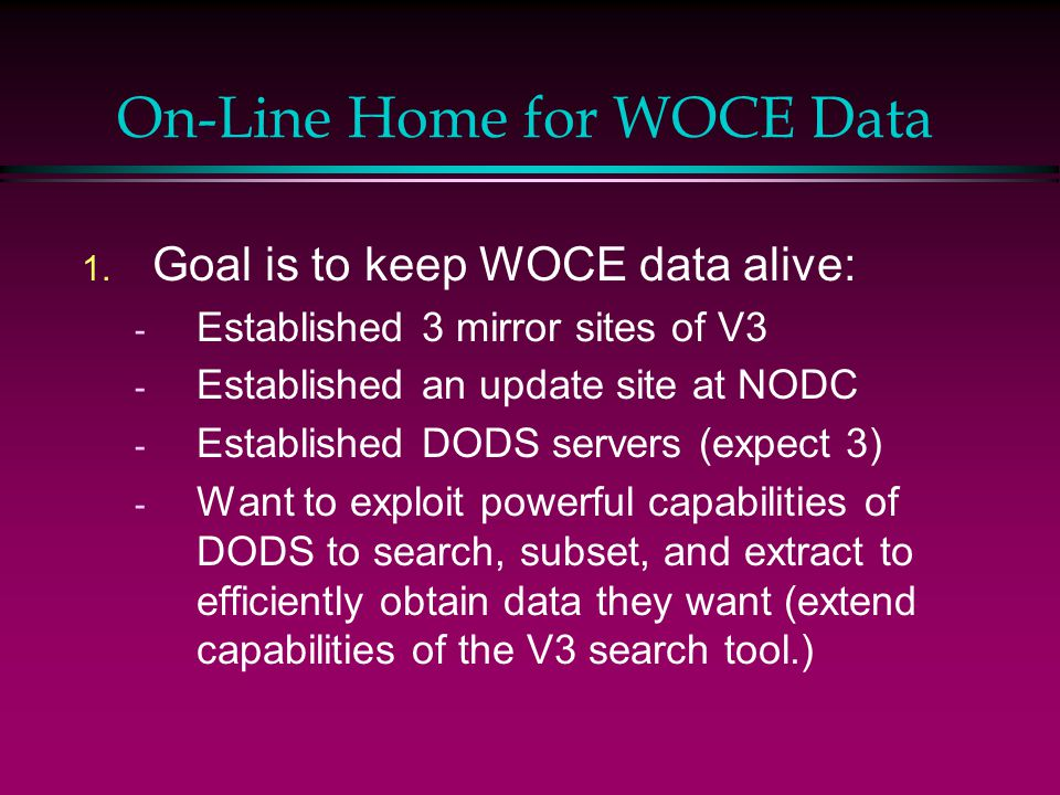 On-Line Home for WOCE Data 1. Goal is to keep WOCE data alive: - Established 3 mirror sites of V3 - Established an update site at NODC - Established D