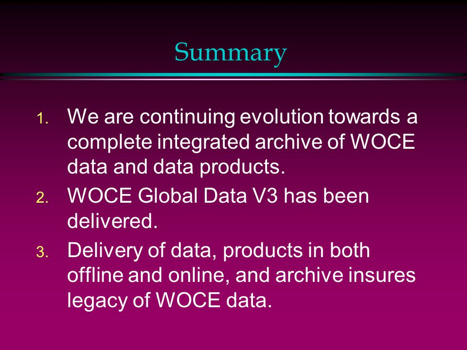 Summary 1. We are continuing evolution towards a complete integrated archive of WOCE data and data products. 2. WOCE Global Data V3 has been delivered