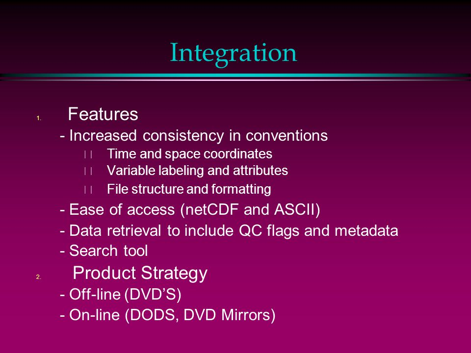 Integration 1. Features - Increased consistency in conventions – Time and space coordinates – Variable labeling and attributes – File structure and fo