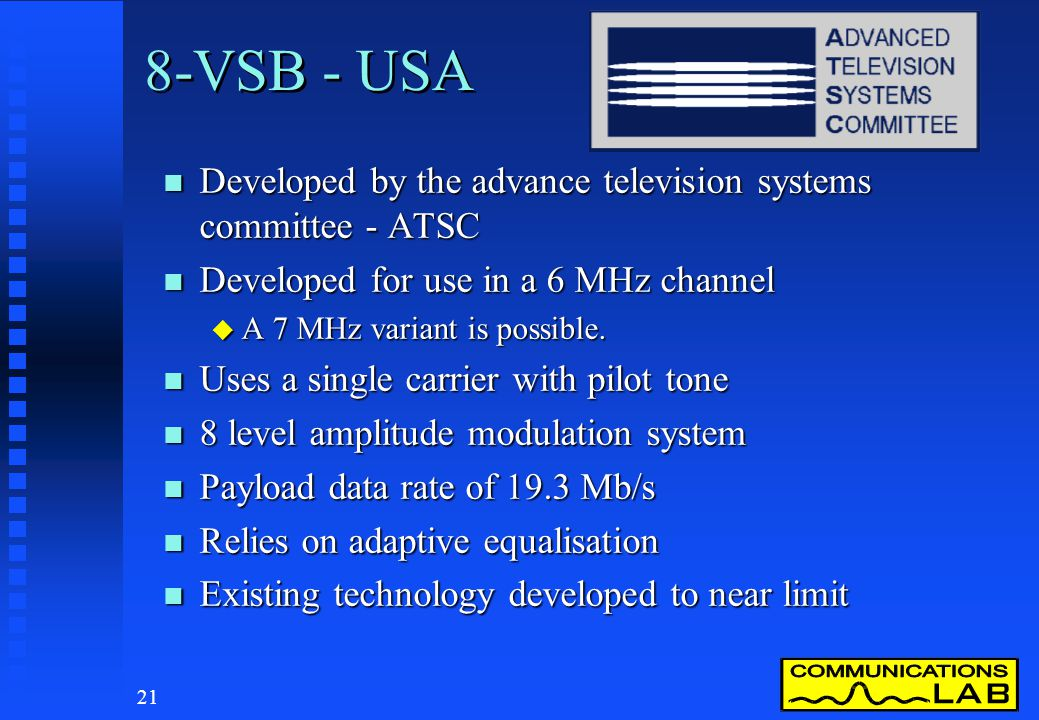 20 DTTB Transmission Systems n 3 systems are being developed at present. u USAATSC 8-VSB u EuropeDVB COFDM u JapanISDBband segmented OFDM
