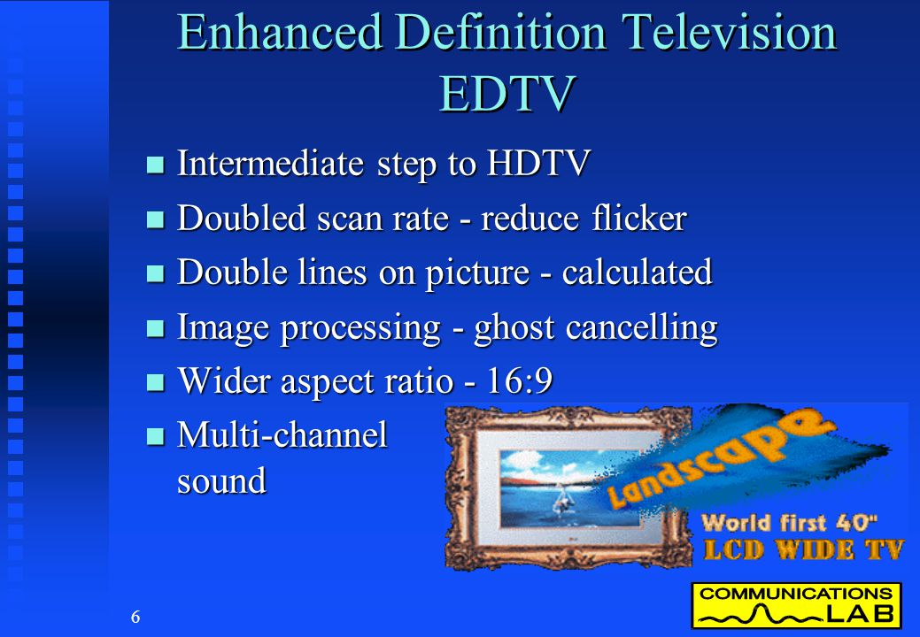 5 Standard Definition Television SDTV n The current television display system n 4:3 aspect ratio picture, interlace scan n Australia/Europe u 625 line