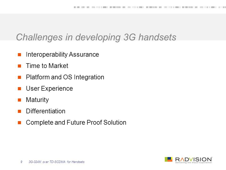 3G-324M over TD-SCDMA for Handsets9 Challenges in developing 3G handsets Interoperability Assurance Time to Market Platform and OS Integration User Ex
