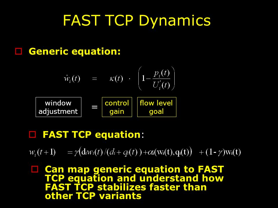 FAST TCP Dynamics  Generic equation: window adjustment control gain flow level goal =  FAST TCP equation:  Can map generic equation to FAST TCP equation and understand how FAST TCP stabilizes faster than other TCP variants