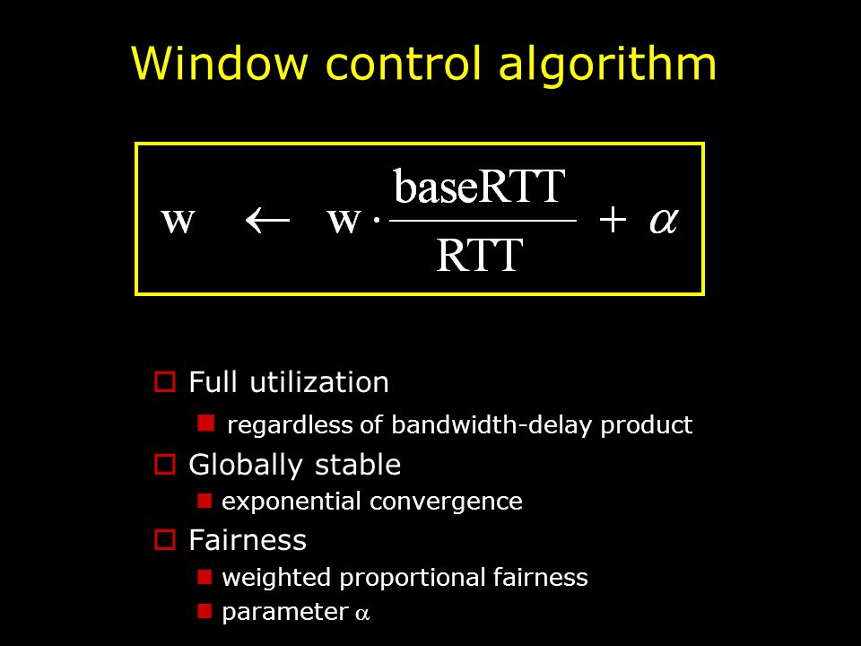 Window control algorithm  Full utilization regardless of bandwidth-delay product  Globally stable exponential convergence  Fairness weighted proportional fairness parameter 