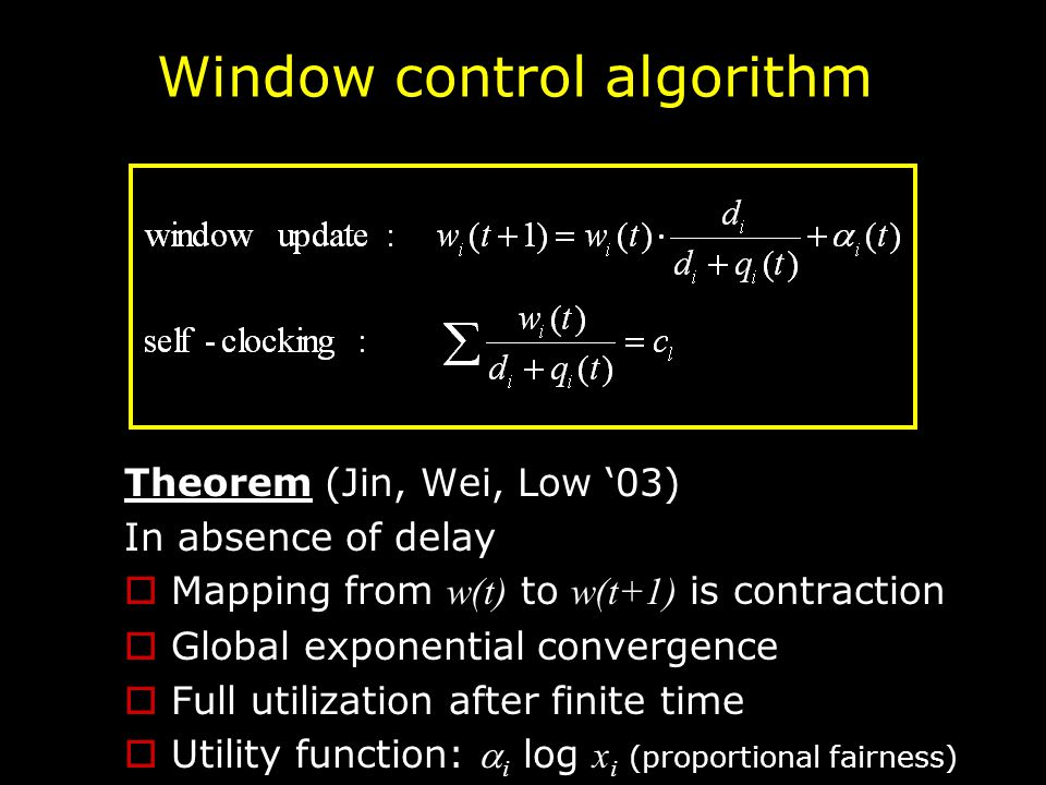 Window control algorithm Theorem (Jin, Wei, Low '03) In absence of delay  Mapping from w(t) to w(t+1) is contraction  Global exponential convergence  Full utilization after finite time  Utility function:  i log x i (proportional fairness)