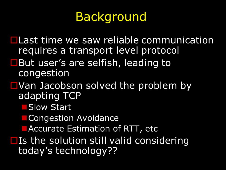 Background  Last time we saw reliable communication requires a transport level protocol  But user's are selfish, leading to congestion  Van Jacobson solved the problem by adapting TCP Slow Start Congestion Avoidance Accurate Estimation of RTT, etc  Is the solution still valid considering today's technology