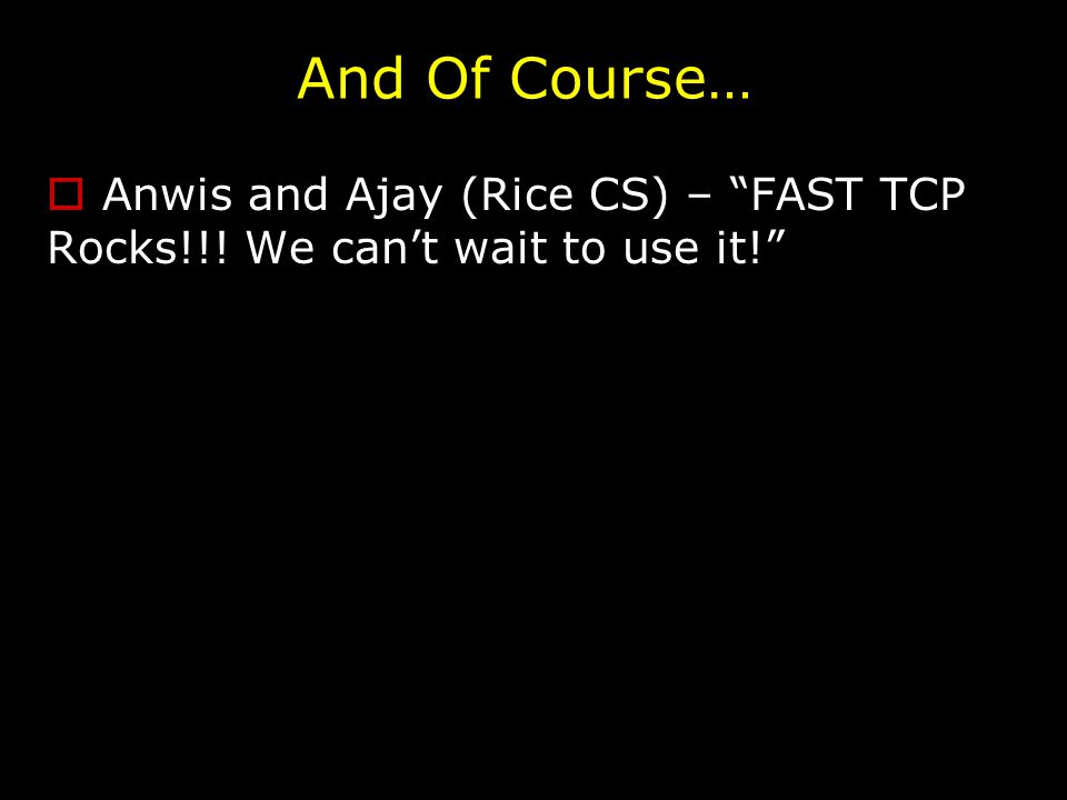 And Of Course…  Anwis and Ajay (Rice CS) – FAST TCP Rocks!!! We can't wait to use it!