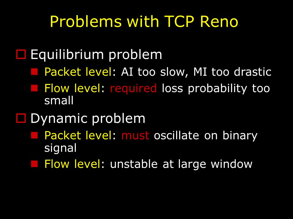 Problems with TCP Reno  Equilibrium problem Packet level: AI too slow, MI too drastic Flow level: required loss probability too small  Dynamic problem Packet level: must oscillate on binary signal Flow level: unstable at large window