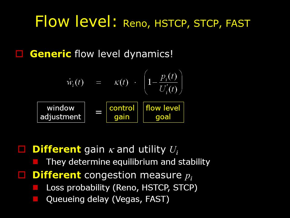 Flow level: Reno, HSTCP, STCP, FAST  Different gain  and utility U i They determine equilibrium and stability  Different congestion measure p i Loss probability (Reno, HSTCP, STCP) Queueing delay (Vegas, FAST)  Generic flow level dynamics.