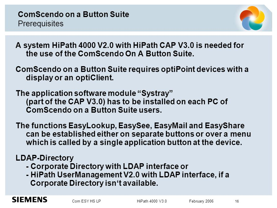 Com ESY HS LP HiPath 4000 V3.0 February 2006 16 ComScendo on a Button Suite Prerequisites A system HiPath 4000 V2.0 with HiPath CAP V3.0 is needed for