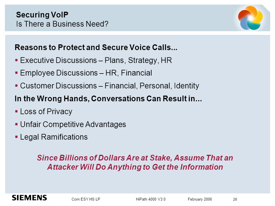 Com ESY HS LP HiPath 4000 V3.0 February 2006 26 Securing VoIP Is There a Business Need? Reasons to Protect and Secure Voice Calls...  Executive Discu