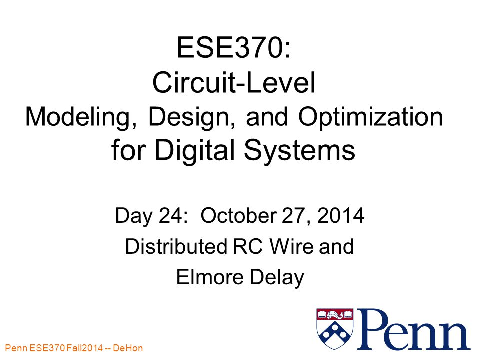 Penn ESE370 Fall2014 -- DeHon 1 ESE370: Circuit-Level Modeling, Design, and Optimization for Digital Systems Day 24: October 27, 2014 Distributed RC Wire and Elmore Delay