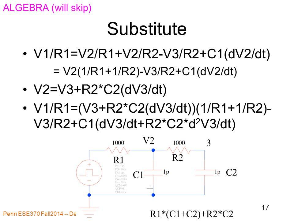 Substitute Penn ESE370 Fall2014 -- DeHon 17 R1 R2 C1 C2 R1*(C1+C2)+R2*C2 V1/R1=V2/R1+V2/R2-V3/R2+C1(dV2/dt) = V2(1/R1+1/R2)-V3/R2+C1(dV2/dt) V2=V3+R2*C2(dV3/dt) V1/R1=(V3+R2*C2(dV3/dt))(1/R1+1/R2)- V3/R2+C1(dV3/dt+R2*C2*d 2 V3/dt) V2 3 ALGEBRA (will skip)