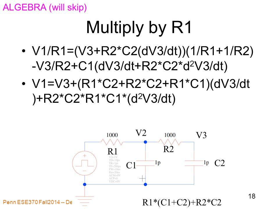 Multiply by R1 Penn ESE370 Fall2014 -- DeHon 18 R1 R2 C1 C2 R1*(C1+C2)+R2*C2 V1/R1=(V3+R2*C2(dV3/dt))(1/R1+1/R2) -V3/R2+C1(dV3/dt+R2*C2*d 2 V3/dt) V1=V3+(R1*C2+R2*C2+R1*C1)(dV3/dt )+R2*C2*R1*C1*(d 2 V3/dt) V2 V3 ALGEBRA (will skip)