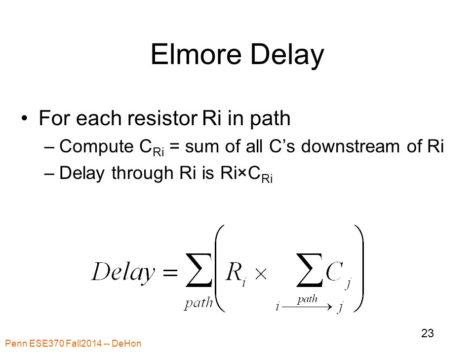 Elmore Delay For each resistor Ri in path –Compute C Ri = sum of all C's downstream of Ri –Delay through Ri is Ri×C Ri Penn ESE370 Fall2014 -- DeHon 23