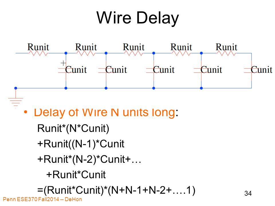 Wire Delay Delay of Wire N units long: Runit*(N*Cunit) +Runit((N-1)*Cunit +Runit*(N-2)*Cunit+… +Runit*Cunit =(Runit*Cunit)*(N+N-1+N-2+….1) Penn ESE370 Fall2014 -- DeHon 34