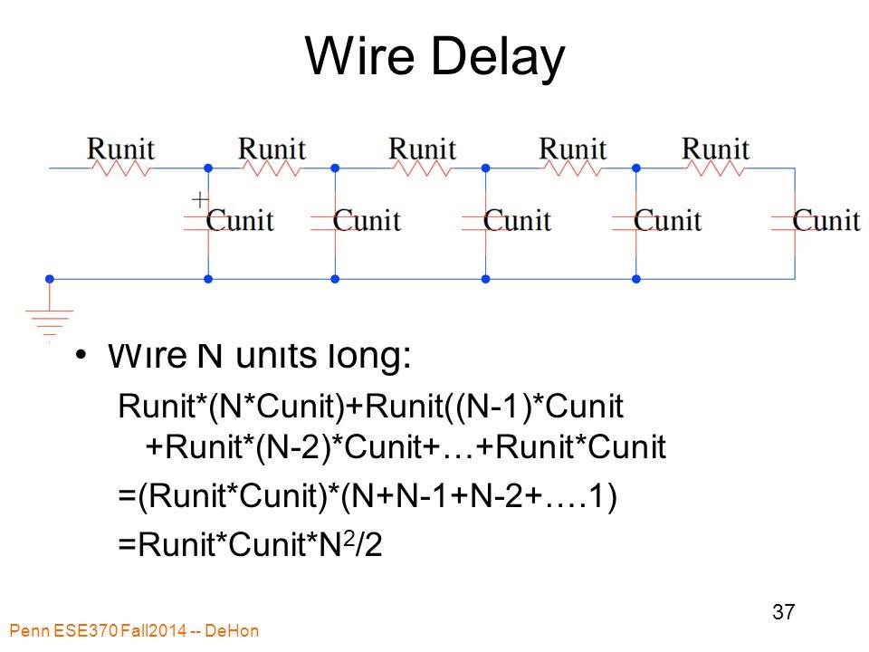 Wire Delay Wire N units long: Runit*(N*Cunit)+Runit((N-1)*Cunit +Runit*(N-2)*Cunit+…+Runit*Cunit =(Runit*Cunit)*(N+N-1+N-2+….1) =Runit*Cunit*N 2 /2 Penn ESE370 Fall2014 -- DeHon 37