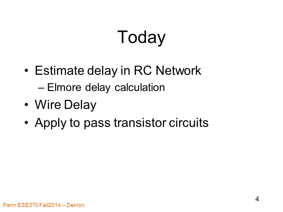 Today Estimate delay in RC Network –Elmore delay calculation Wire Delay Apply to pass transistor circuits Penn ESE370 Fall2014 -- DeHon 4
