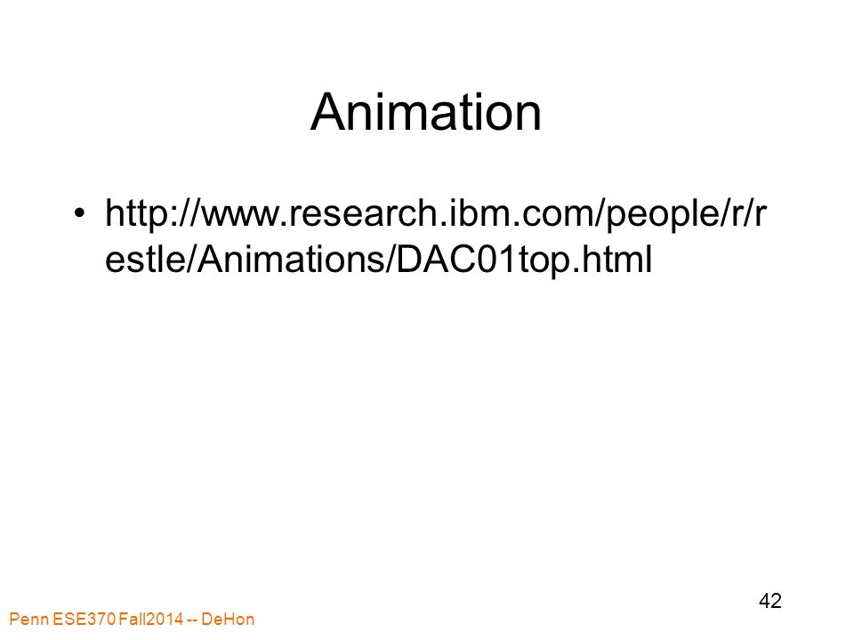 Animation http://www.research.ibm.com/people/r/r estle/Animations/DAC01top.html Penn ESE370 Fall2014 -- DeHon 42