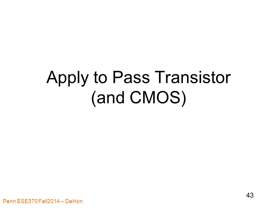 Apply to Pass Transistor (and CMOS) Penn ESE370 Fall2014 -- DeHon 43