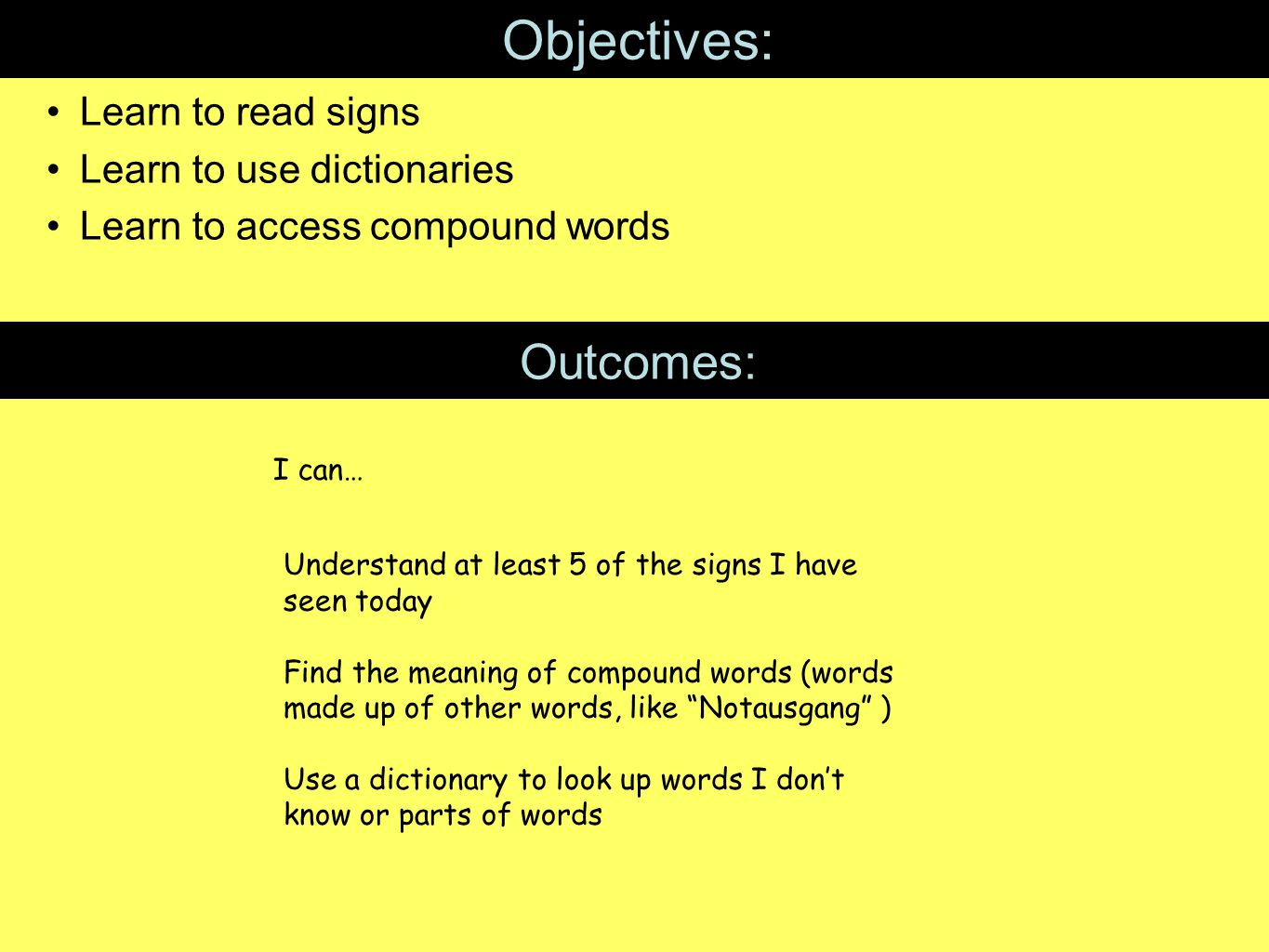 Objectives: Learn to read signs Learn to use dictionaries Learn to access compound words Outcomes: I can… Understand at least 5 of the signs I have seen today Find the meaning of compound words (words made up of other words, like Notausgang ) Use a dictionary to look up words I don't know or parts of words
