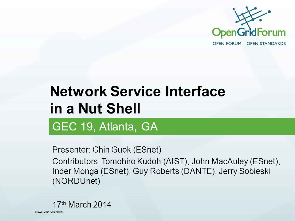 © 2006 Open Grid Forum Network Service Interface in a Nut Shell GEC 19, Atlanta, GA Presenter: Chin Guok (ESnet) Contributors: Tomohiro Kudoh (AIST), John MacAuley (ESnet), Inder Monga (ESnet), Guy Roberts (DANTE), Jerry Sobieski (NORDUnet) 17 th March 2014