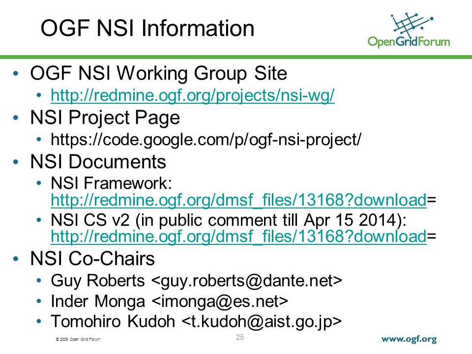 © 2006 Open Grid Forum OGF NSI Information 25 OGF NSI Working Group Site http://redmine.ogf.org/projects/nsi-wg/ NSI Project Page https://code.google.com/p/ogf-nsi-project/ NSI Documents NSI Framework: http://redmine.ogf.org/dmsf_files/13168 download= http://redmine.ogf.org/dmsf_files/13168 download NSI CS v2 (in public comment till Apr 15 2014): http://redmine.ogf.org/dmsf_files/13168 download= http://redmine.ogf.org/dmsf_files/13168 download NSI Co-Chairs Guy Roberts Inder Monga Tomohiro Kudoh