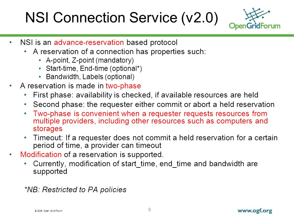 © 2006 Open Grid Forum NSI Connection Service (v2.0) 9 NSI is an advance-reservation based protocol A reservation of a connection has properties such: A-point, Z-point (mandatory) Start-time, End-time (optional*) Bandwidth, Labels (optional) A reservation is made in two-phase First phase: availability is checked, if available resources are held Second phase: the requester either commit or abort a held reservation Two-phase is convenient when a requester requests resources from multiple providers, including other resources such as computers and storages Timeout: If a requester does not commit a held reservation for a certain period of time, a provider can timeout Modification of a reservation is supported.