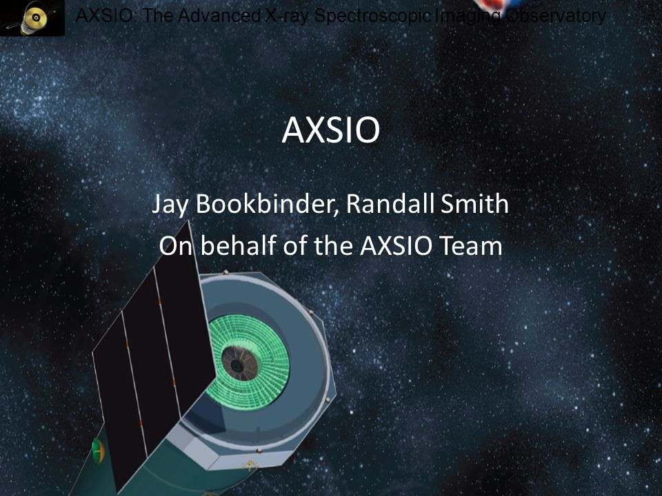 AXSIO: The Advanced X-ray Spectroscopic Imaging Observatory AXSIO Jay Bookbinder, Randall Smith On behalf of the AXSIO Team