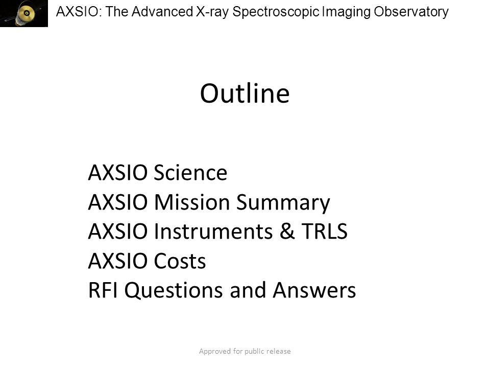 AXSIO: The Advanced X-ray Spectroscopic Imaging Observatory Outline AXSIO Science AXSIO Mission Summary AXSIO Instruments & TRLS AXSIO Costs RFI Questions and Answers Approved for public release
