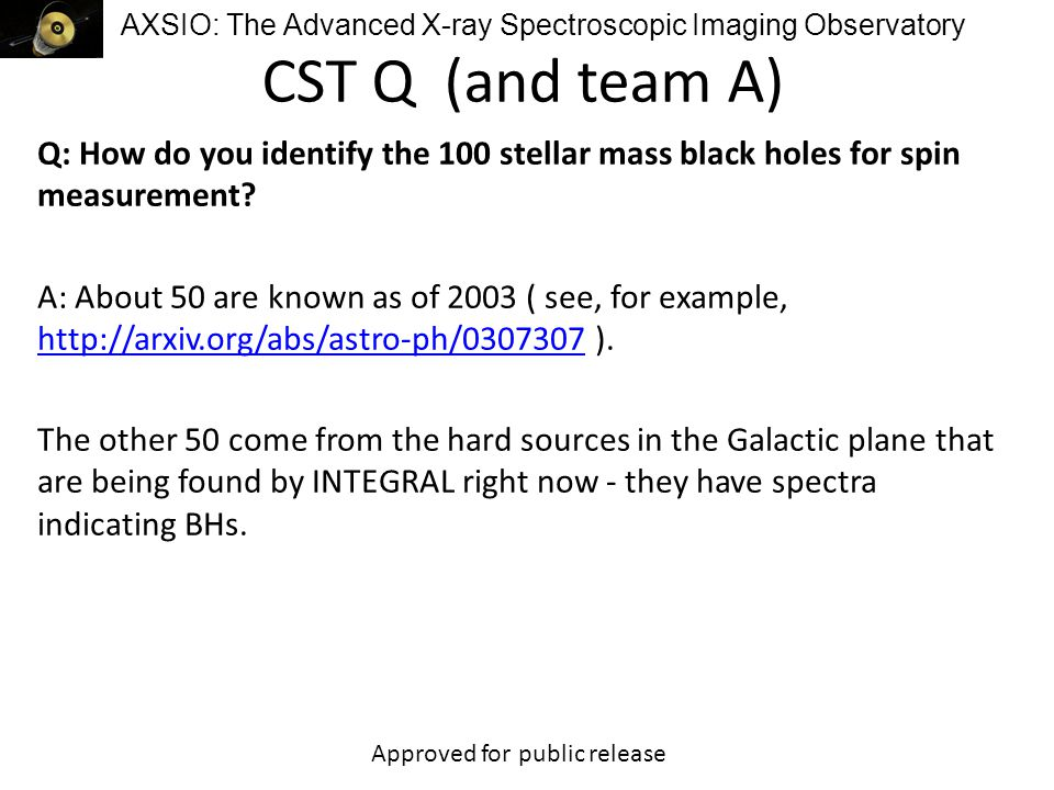 AXSIO: The Advanced X-ray Spectroscopic Imaging Observatory CST Q (and team A) Q: How do you identify the 100 stellar mass black holes for spin measurement.