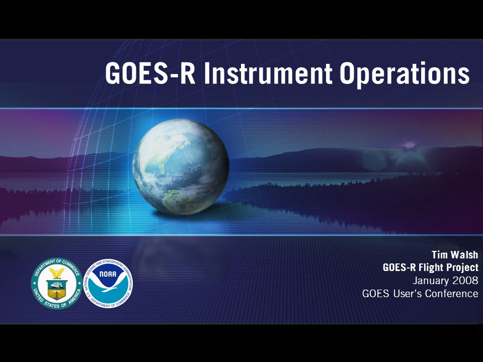 GOES-R Instrument Operations Tim Walsh GOES-R Flight Project January 2008 GOES User's Conference