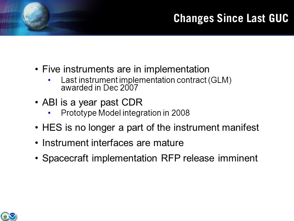 Changes Since Last GUC Five instruments are in implementation Last instrument implementation contract (GLM) awarded in Dec 2007 ABI is a year past CDR Prototype Model integration in 2008 HES is no longer a part of the instrument manifest Instrument interfaces are mature Spacecraft implementation RFP release imminent