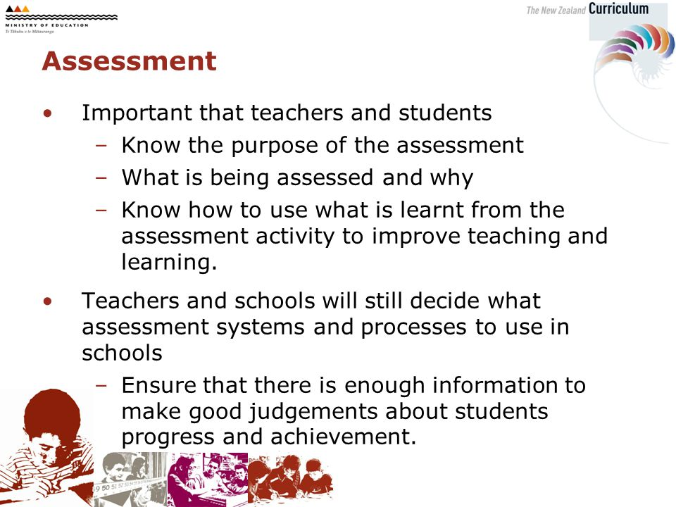 Important that teachers and students –Know the purpose of the assessment –What is being assessed and why –Know how to use what is learnt from the assessment activity to improve teaching and learning.