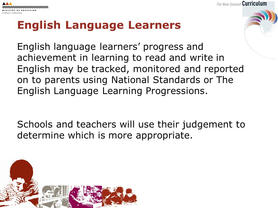 English language learners' progress and achievement in learning to read and write in English may be tracked, monitored and reported on to parents using National Standards or The English Language Learning Progressions.