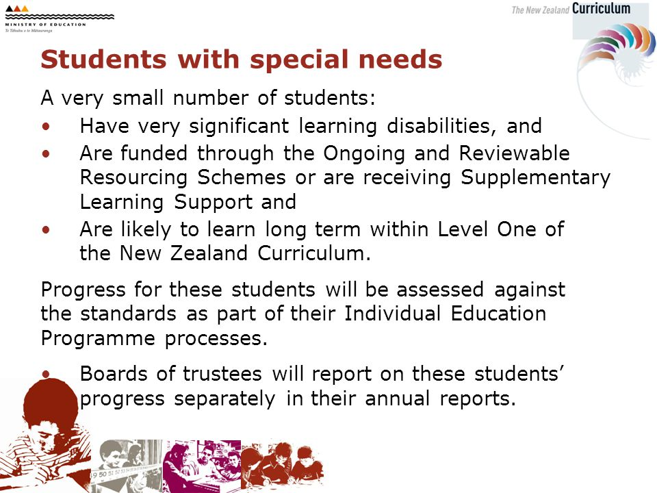 A very small number of students: Have very significant learning disabilities, and Are funded through the Ongoing and Reviewable Resourcing Schemes or are receiving Supplementary Learning Support and Are likely to learn long term within Level One of the New Zealand Curriculum.