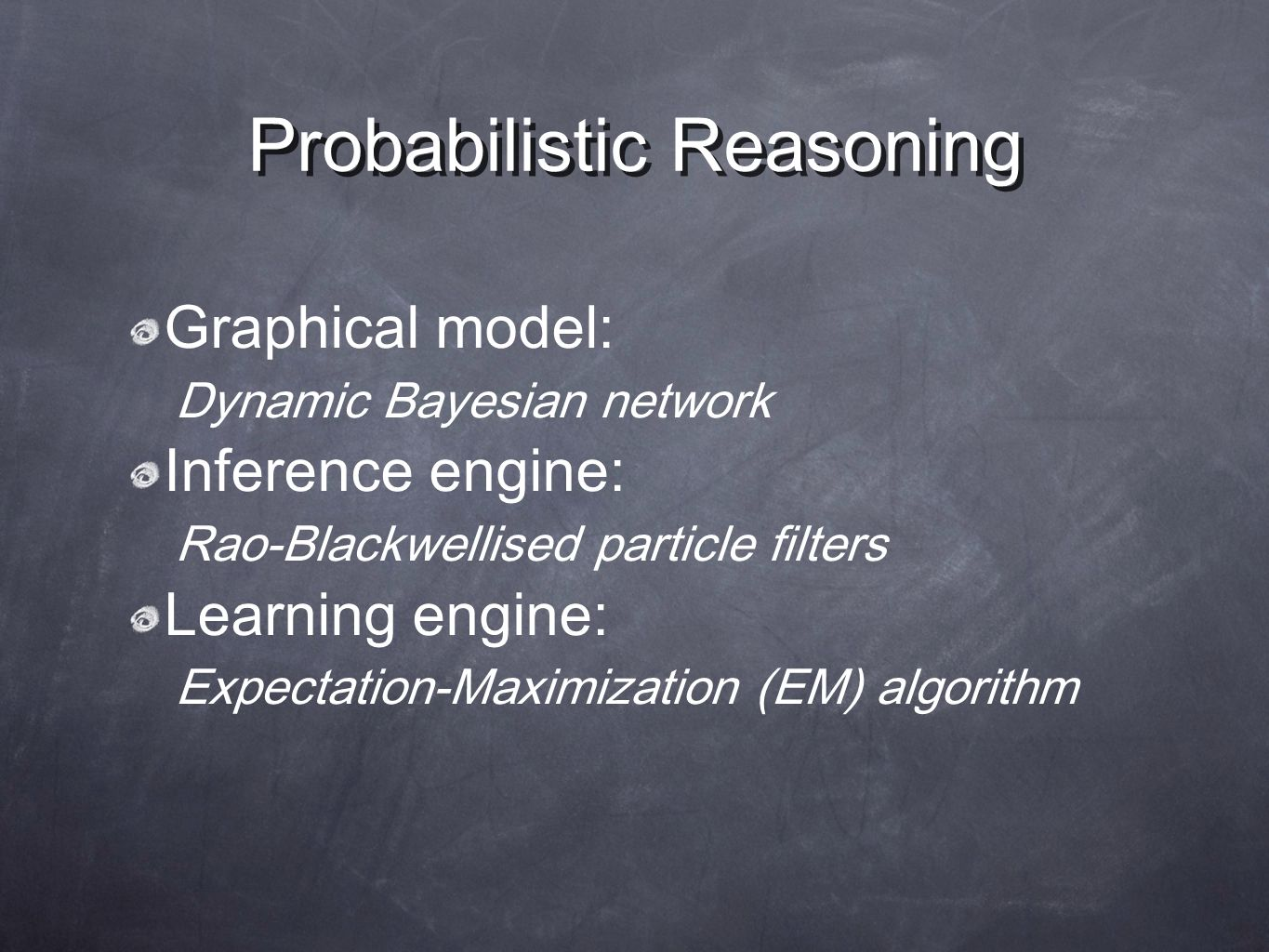 Probabilistic Reasoning Graphical model: Dynamic Bayesian network Inference engine: Rao-Blackwellised particle filters Learning engine: Expectation-Maximization (EM) algorithm