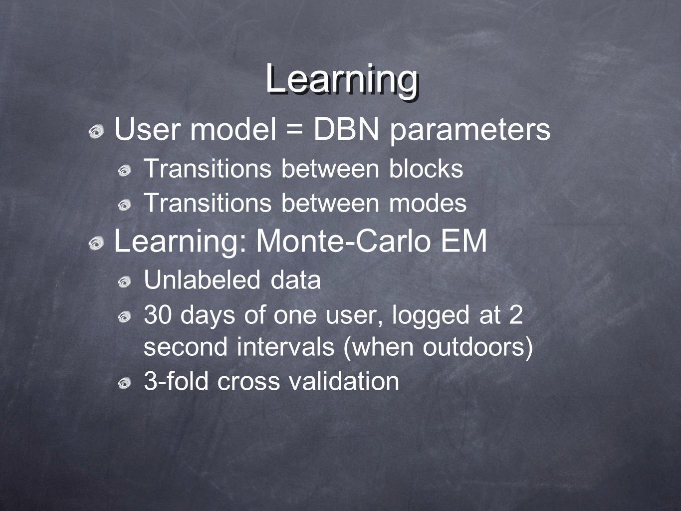 Learning User model = DBN parameters Transitions between blocks Transitions between modes Learning: Monte-Carlo EM Unlabeled data 30 days of one user, logged at 2 second intervals (when outdoors) 3-fold cross validation