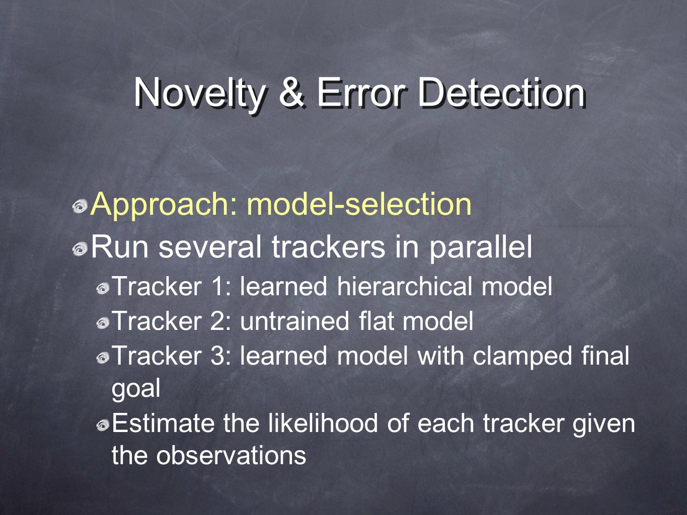 Novelty & Error Detection Approach: model-selection Run several trackers in parallel Tracker 1: learned hierarchical model Tracker 2: untrained flat model Tracker 3: learned model with clamped final goal Estimate the likelihood of each tracker given the observations