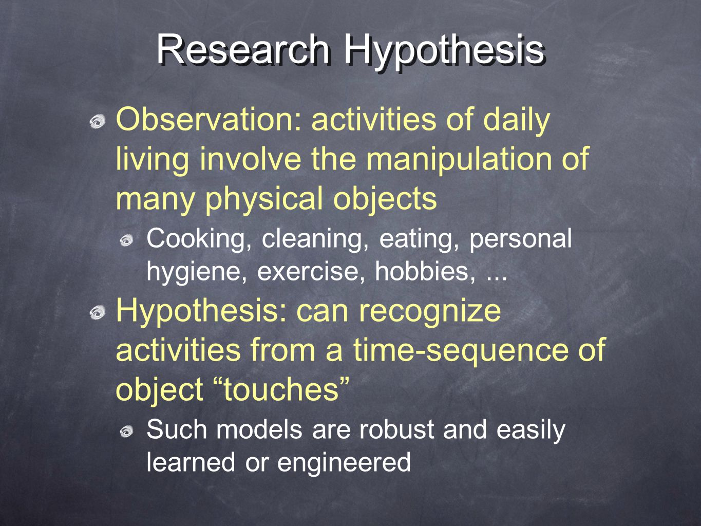 Research Hypothesis Observation: activities of daily living involve the manipulation of many physical objects Cooking, cleaning, eating, personal hygiene, exercise, hobbies,...