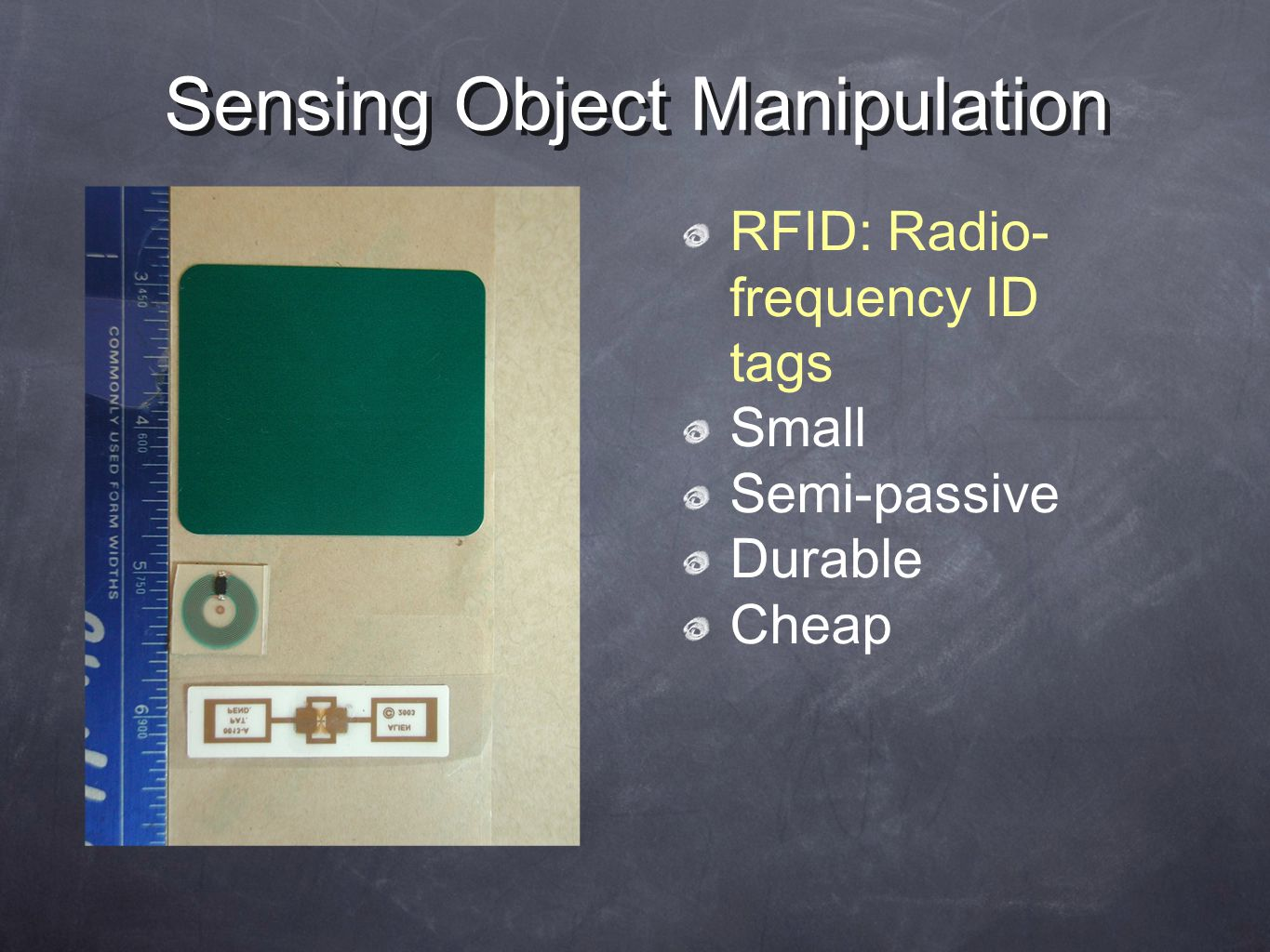 Sensing Object Manipulation RFID: Radio- frequency ID tags Small Semi-passive Durable Cheap
